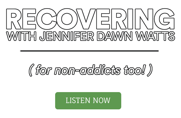 Podcast: RECOVERING with Jennifer Dawn Watts (for non-addicts too!)